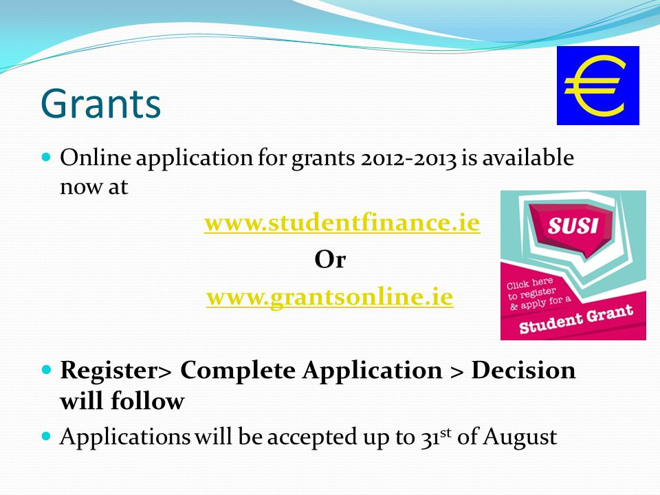 Grants Online application for grants 2012-2013 is available now at www.studentfinance.ie Or www.grantsonline.ie Register> Complete Application > Decision will follow Applications will be accepted up to 31 st of August