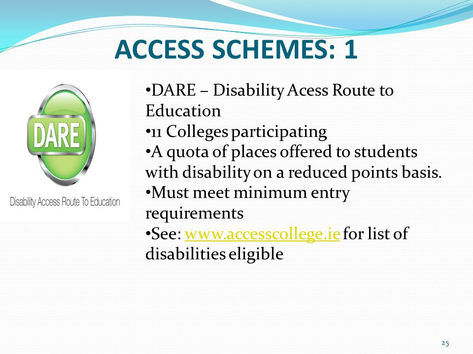 ACCESS SCHEMES: 1 25 DARE – Disability Acess Route to Education 11 Colleges participating A quota of places offered to students with disability on a reduced points basis.