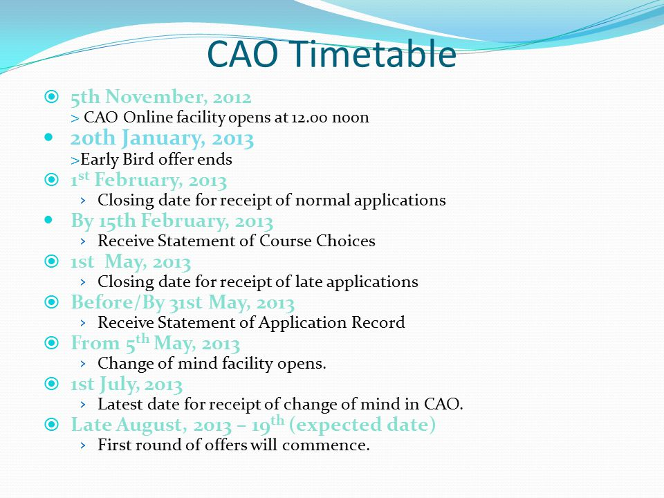  5th November, 2012 > CAO Online facility opens at 12.00 noon 20th January, 2013 >Early Bird offer ends  1 st February, 2013 › Closing date for receipt of normal applications By 15th February, 2013 › Receive Statement of Course Choices  1st May, 2013 › Closing date for receipt of late applications  Before/By 31st May, 2013 › Receive Statement of Application Record  From 5 th May, 2013 › Change of mind facility opens.