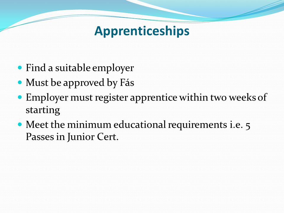 Apprenticeships Find a suitable employer Must be approved by Fás Employer must register apprentice within two weeks of starting Meet the minimum educational requirements i.e.