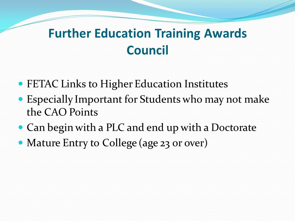 Further Education Training Awards Council FETAC Links to Higher Education Institutes Especially Important for Students who may not make the CAO Points Can begin with a PLC and end up with a Doctorate Mature Entry to College (age 23 or over)