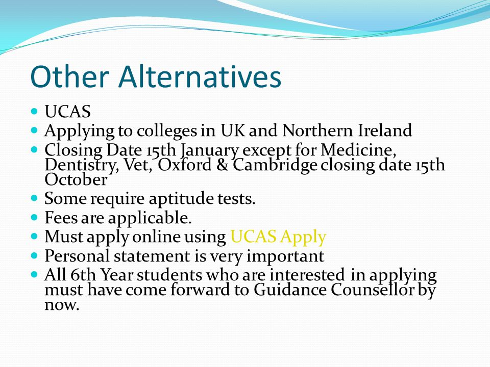 Other Alternatives UCAS Applying to colleges in UK and Northern Ireland Closing Date 15th January except for Medicine, Dentistry, Vet, Oxford & Cambridge closing date 15th October Some require aptitude tests.