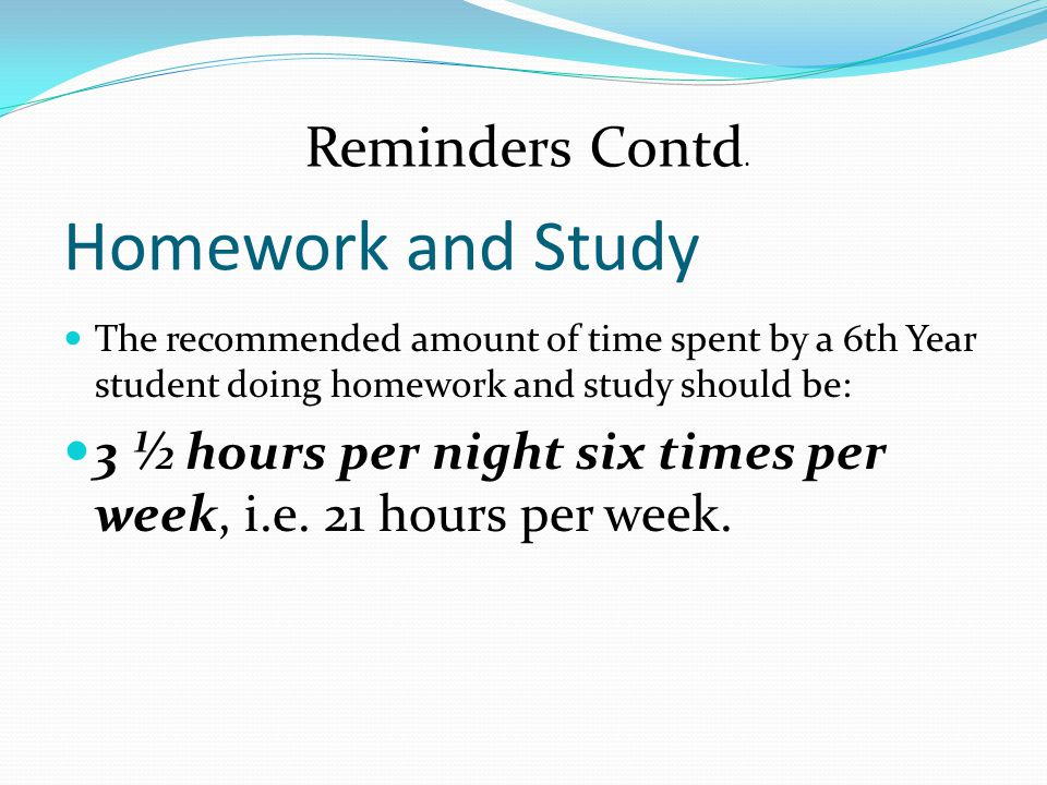 Homework and Study The recommended amount of time spent by a 6th Year student doing homework and study should be: 3 ½ hours per night six times per week, i.e.