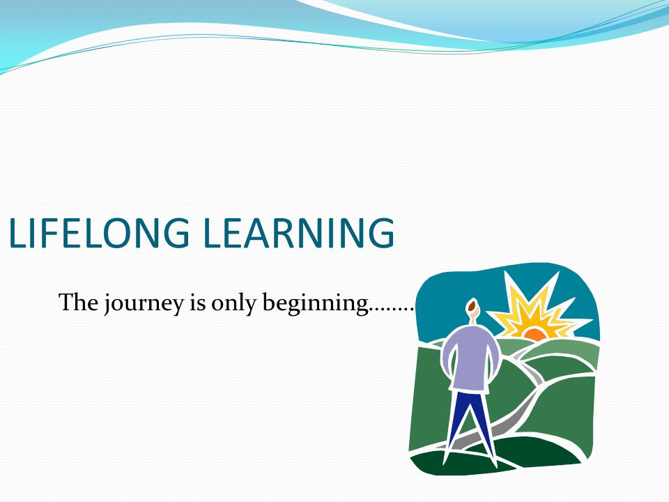 LIFELONG LEARNING The journey is only beginning……..