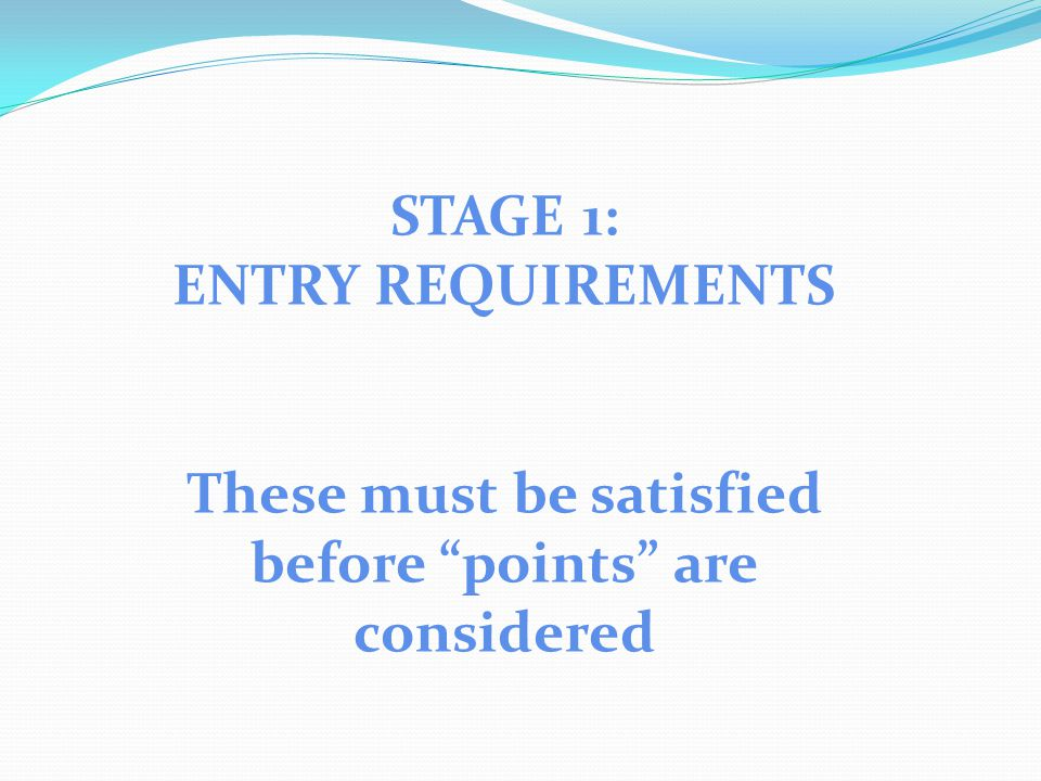 STAGE 1: ENTRY REQUIREMENTS These must be satisfied before points are considered
