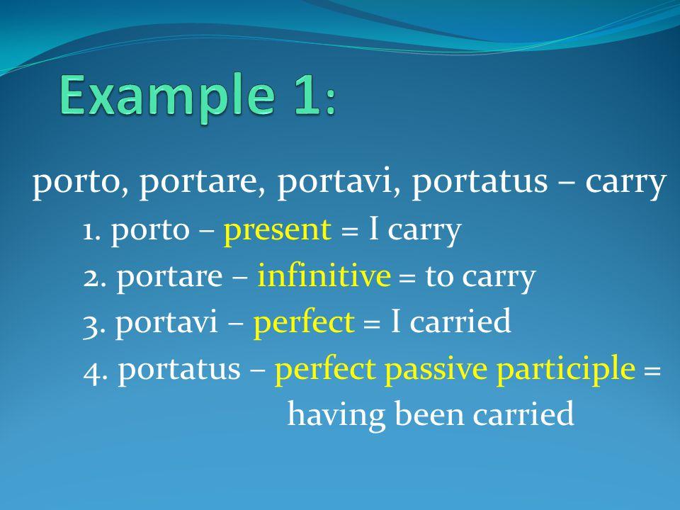 porto, portare, portavi, portatus – carry 1. porto – present = I carry 2.