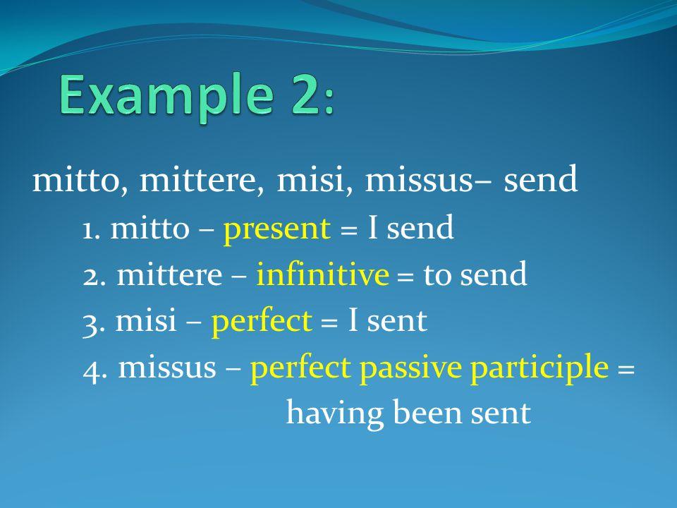 mitto, mittere, misi, missus– send 1. mitto – present = I send 2.