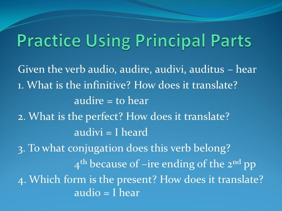 Given the verb audio, audire, audivi, auditus – hear 1.