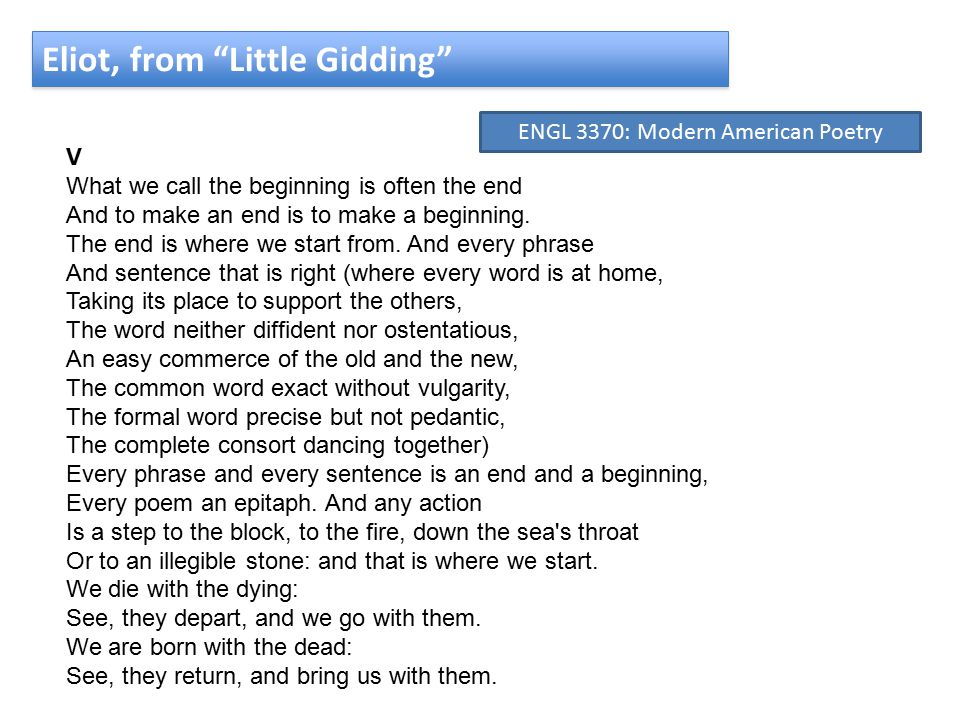 Eliot, from Little Gidding V What we call the beginning is often the end And to make an end is to make a beginning.
