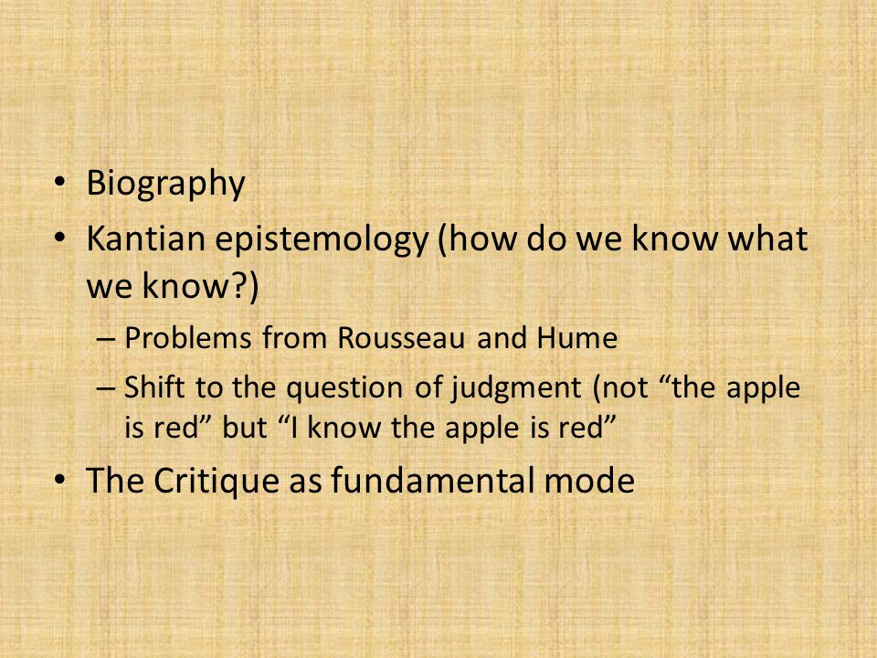 Biography Kantian epistemology (how do we know what we know?) – Problems from Rousseau and Hume – Shift to the question of judgment (not the apple is red but I know the apple is red The Critique as fundamental mode