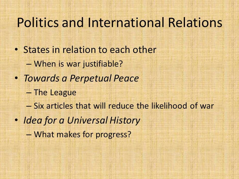 Politics and International Relations States in relation to each other – When is war justifiable.