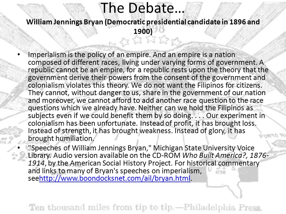 The Debate… William Jennings Bryan (Democratic presidential candidate in 1896 and 1900) Imperialism is the policy of an empire.