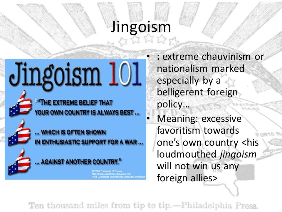 Jingoism : extreme chauvinism or nationalism marked especially by a belligerent foreign policy… Meaning: excessive favoritism towards one's own country