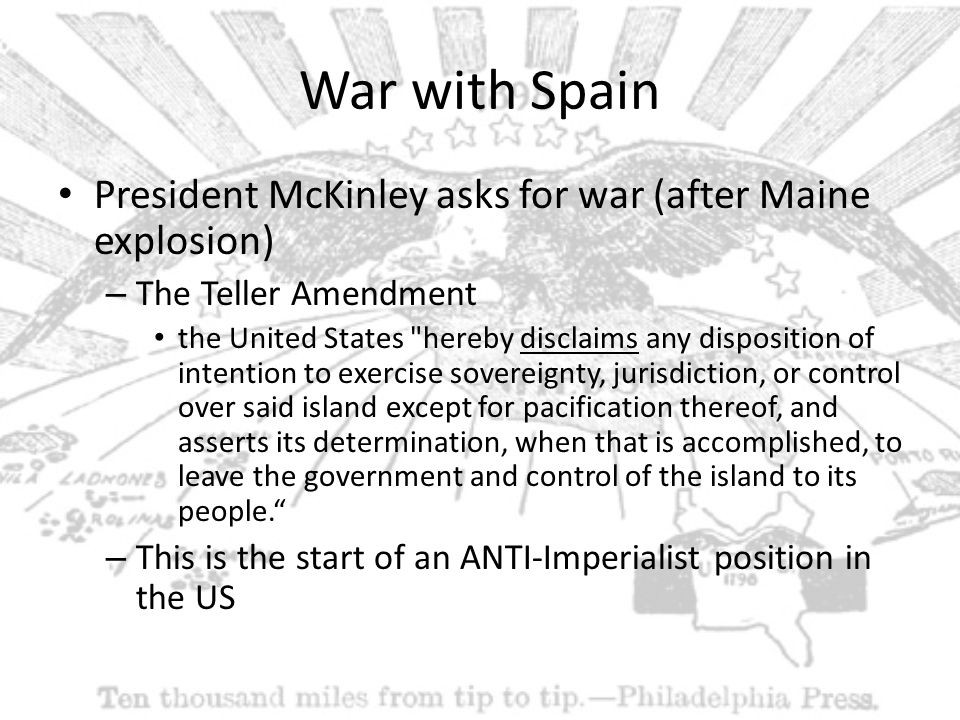 War with Spain President McKinley asks for war (after Maine explosion) – The Teller Amendment the United States hereby disclaims any disposition of intention to exercise sovereignty, jurisdiction, or control over said island except for pacification thereof, and asserts its determination, when that is accomplished, to leave the government and control of the island to its people. – This is the start of an ANTI-Imperialist position in the US