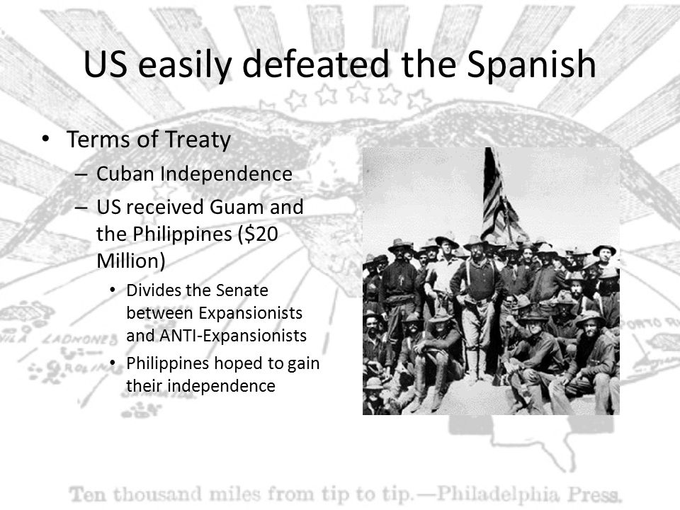 US easily defeated the Spanish Terms of Treaty – Cuban Independence – US received Guam and the Philippines ($20 Million) Divides the Senate between Expansionists and ANTI-Expansionists Philippines hoped to gain their independence