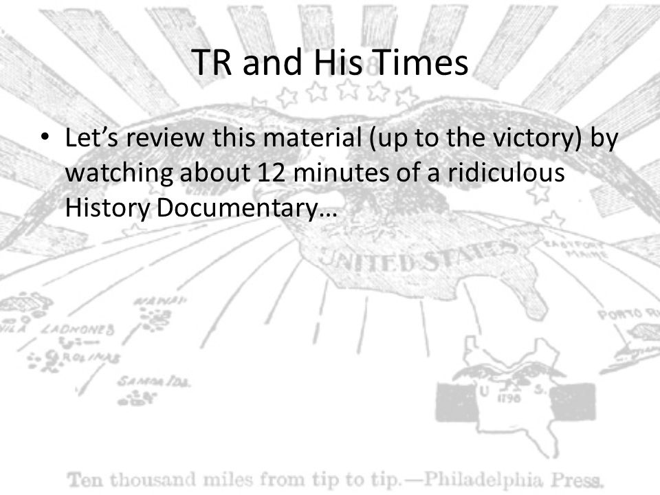 TR and His Times Let's review this material (up to the victory) by watching about 12 minutes of a ridiculous History Documentary…