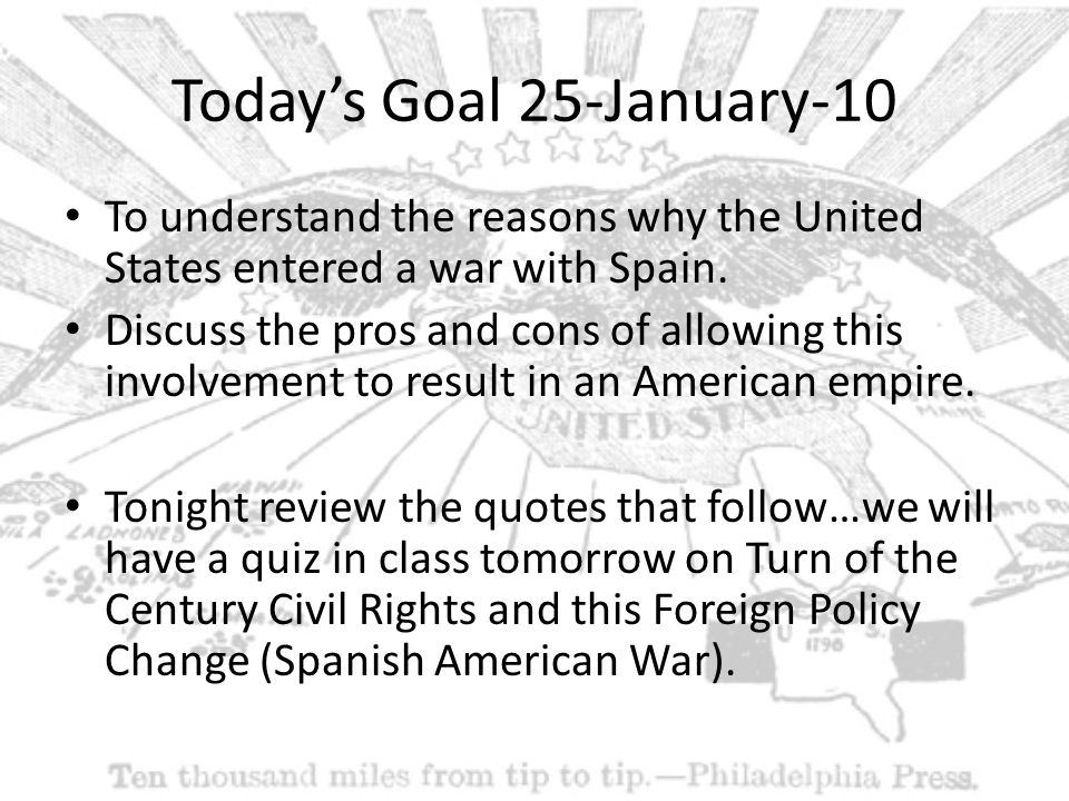 Today's Goal 25-January-10 To understand the reasons why the United States entered a war with Spain.