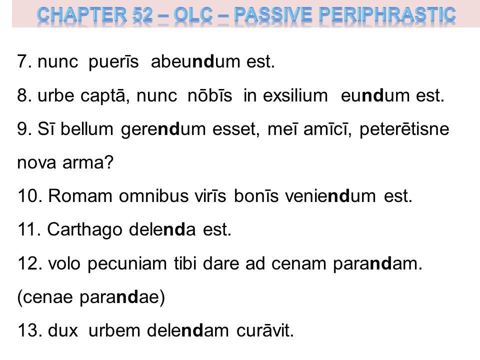 7. nunc puerīs abeundum est. 8. urbe captā, nunc nōbīs in exsilium eundum est.