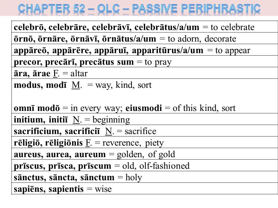 celebrō, celebrāre, celebrāvī, celebrātus/a/um = to celebrate ōrnō, ōrnāre, ōrnāvī, ōrnātus/a/um = to adorn, decorate appāreō, appārēre, appāruī, apparitūrus/a/um = to appear precor, precārī, precātus sum = to pray āra, ārae F.