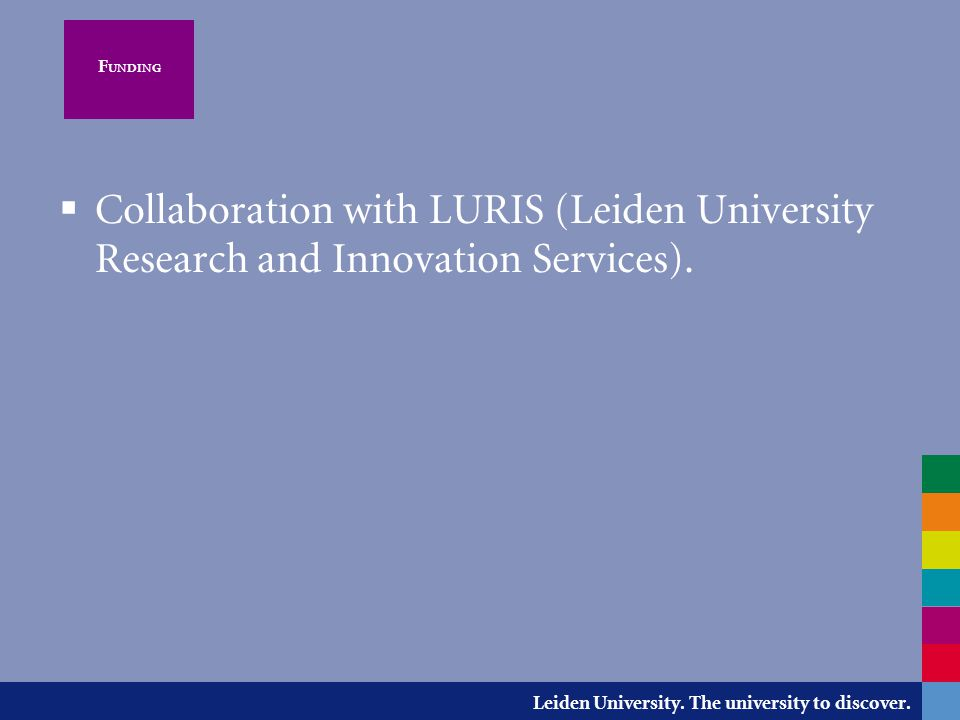 Leiden University. The university to discover. F UNDING  Collaboration with LURIS (Leiden University Research and Innovation Services).