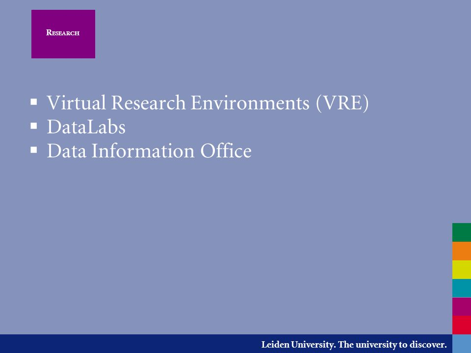Leiden University. The university to discover. R ESEARCH  Virtual Research Environments (VRE)  DataLabs  Data Information Office