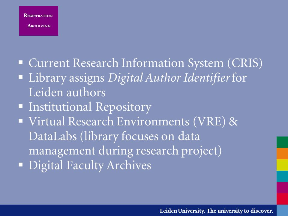 Leiden University. The university to discover. R EGISTRATION A RCHIVING  Current Research Information System (CRIS)  Library assigns Digital Author