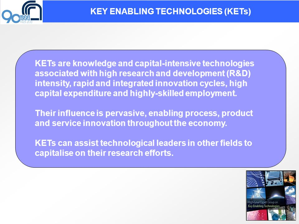 KETs are knowledge and capital-intensive technologies associated with high research and development (R&D) intensity, rapid and integrated innovation cycles, high capital expenditure and highly-skilled employment.