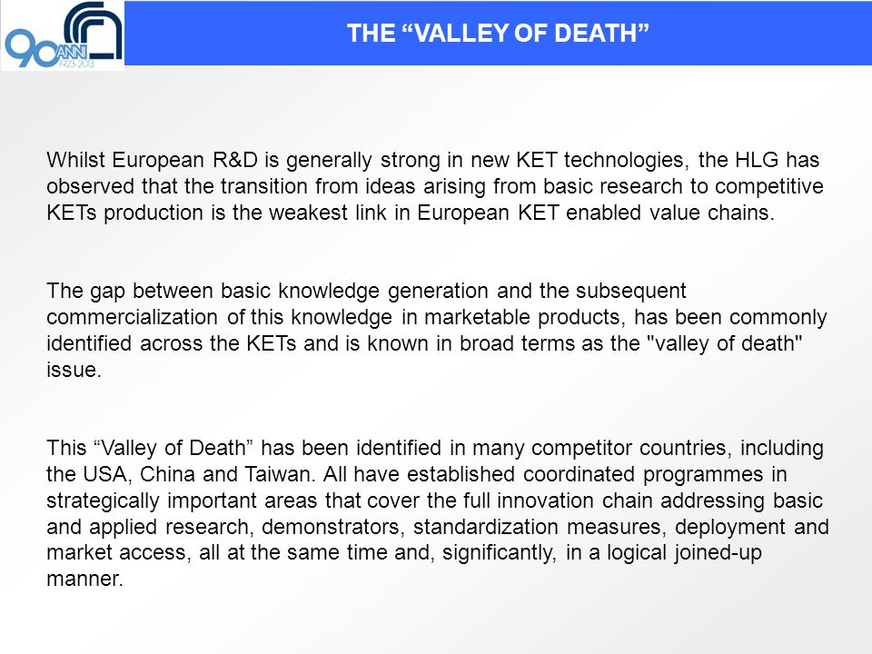 AN INTEGRATED APPROACH TO KETS FOR FUTURE COMPETITIVENESS: THREE PILLAR BRIDGE MODEL TO PASS ACROSS THE VALLEY OF DEATH The technological research pillar based on technological facilities supported by research technology organisation; The product development pillar based on pilot lines and demonstrator supported by industrial consortia The competitive manufacturing pillar based on globally competitive manufacturing facilities supported by anchor companies.