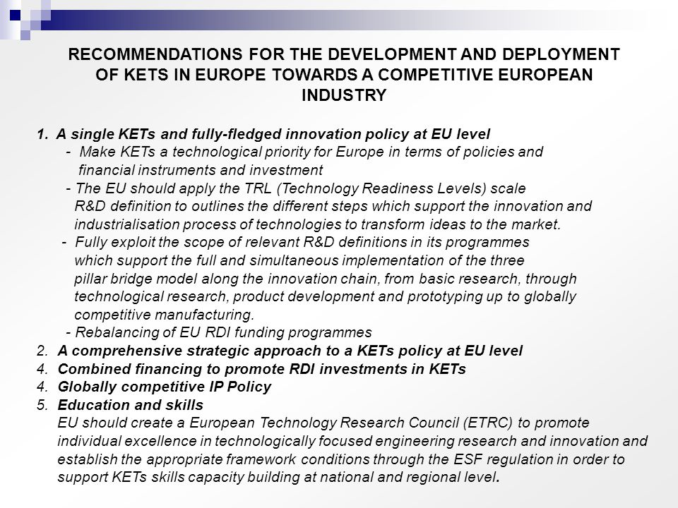 1.A single KETs and fully-fledged innovation policy at EU level - Make KETs a technological priority for Europe in terms of policies and financial instruments and investment - The EU should apply the TRL (Technology Readiness Levels) scale R&D definition to outlines the different steps which support the innovation and industrialisation process of technologies to transform ideas to the market.