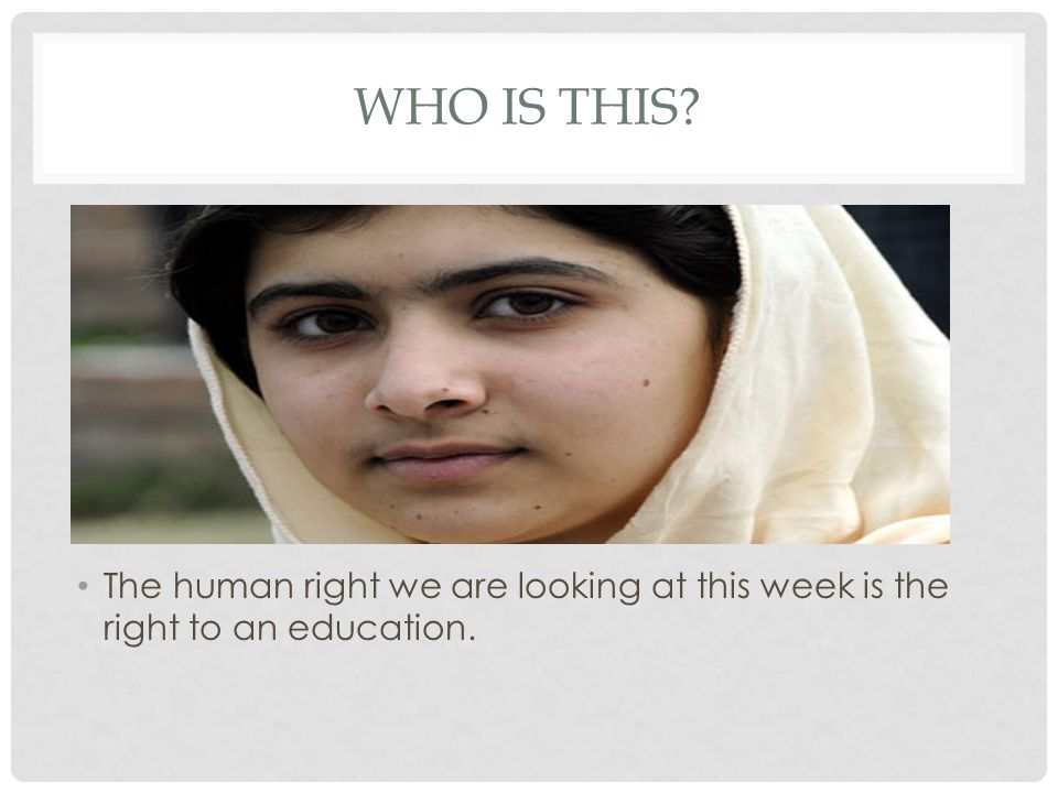 WHO IS THIS? The human right we are looking at this week is the right to an education.