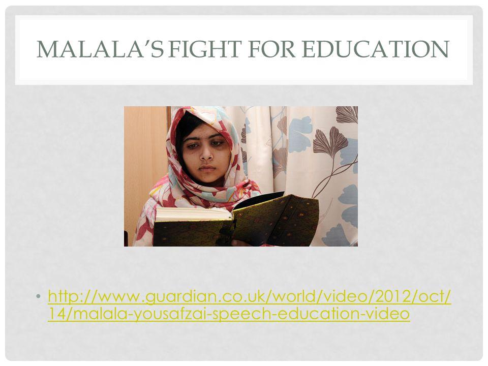 MALALA'S FIGHT FOR EDUCATION http://www.guardian.co.uk/world/video/2012/oct/ 14/malala-yousafzai-speech-education-video http://www.guardian.co.uk/world/video/2012/oct/ 14/malala-yousafzai-speech-education-video