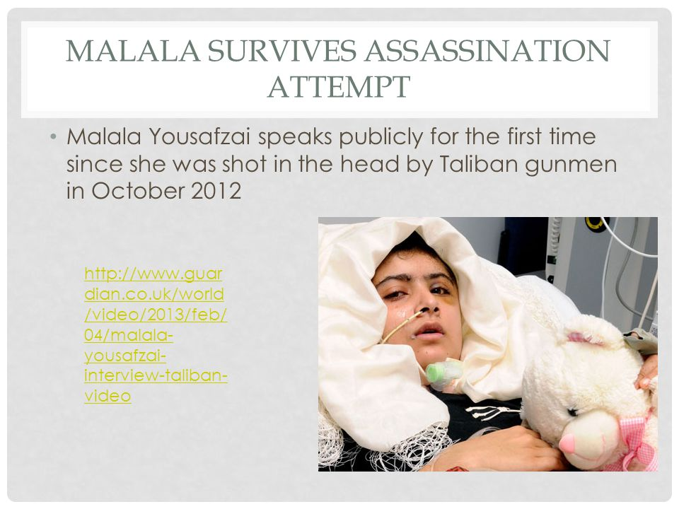 MALALA SURVIVES ASSASSINATION ATTEMPT Malala Yousafzai speaks publicly for the first time since she was shot in the head by Taliban gunmen in October 2012 http://www.guar dian.co.uk/world /video/2013/feb/ 04/malala- yousafzai- interview-taliban- video