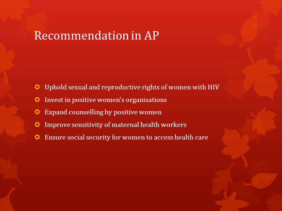 Recommendation in AP  Uphold sexual and reproductive rights of women with HIV  Invest in positive women s organisations  Expand counselling by positive women  Improve sensitivity of maternal health workers  Ensure social security for women to access health care