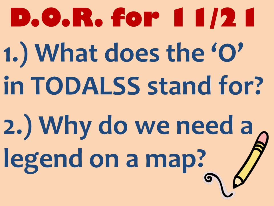 D.O.R. for 11/21 1.) What does the 'O' in TODALSS stand for 2.) Why do we need a legend on a map