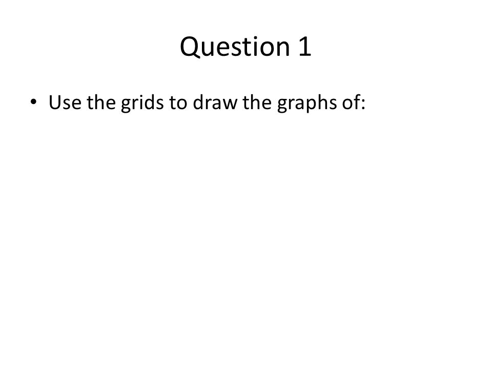 Question 1 Use the grids to draw the graphs of: