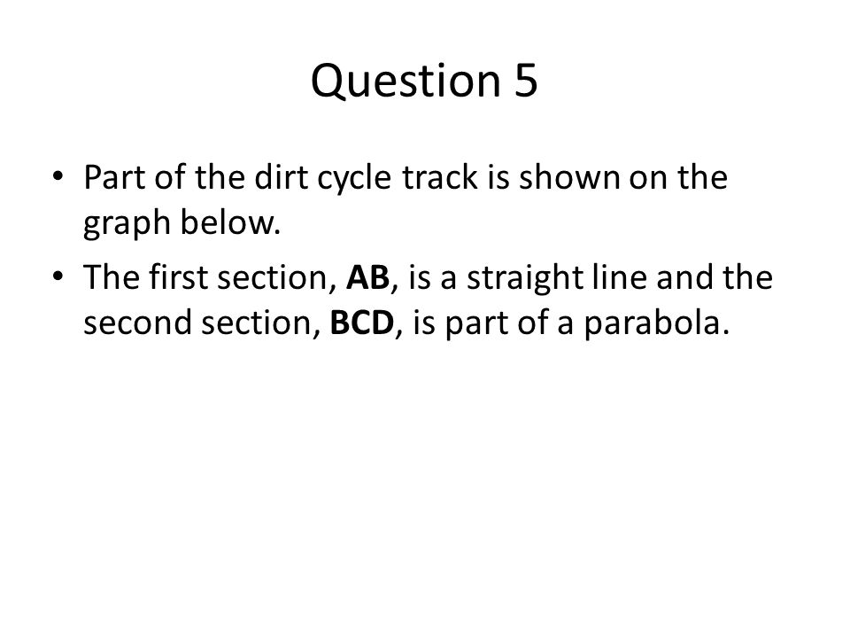 Question 5 Part of the dirt cycle track is shown on the graph below.