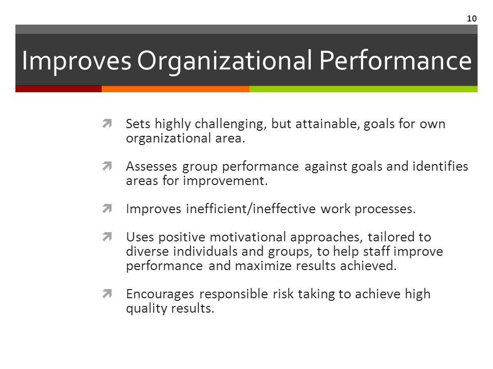 Improves Organizational Performance  Sets highly challenging, but attainable, goals for own organizational area.  Assesses group performance against