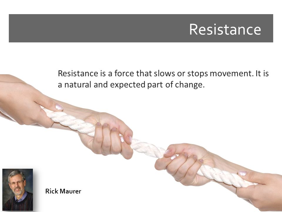 Resistance Resistance is a force that slows or stops movement. It is a natural and expected part of change. Rick Maurer