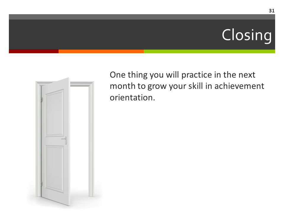 One thing you will practice in the next month to grow your skill in achievement orientation. Closing 31