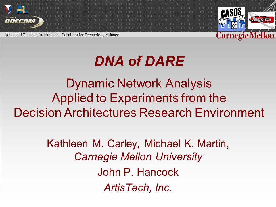 Advanced Decision Architectures Collaborative Technology Alliance DNA of DARE Dynamic Network Analysis Applied to Experiments from the Decision Architectures Research Environment Kathleen M.