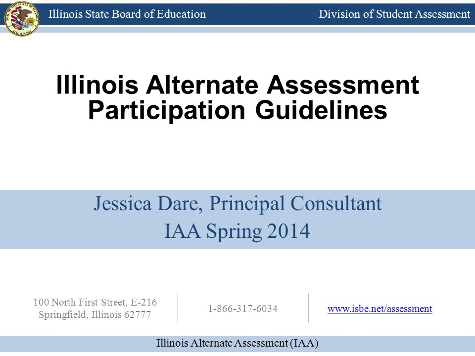 Division of Student Assessment Illinois Alternate Assessment (IAA) Illinois State Board of Education 100 North First Street, E-216 Springfield, Illinois 62777 1-866-317-6034www.isbe.net/assessment Illinois Alternate Assessment Participation Guidelines Jessica Dare, Principal Consultant IAA Spring 2014