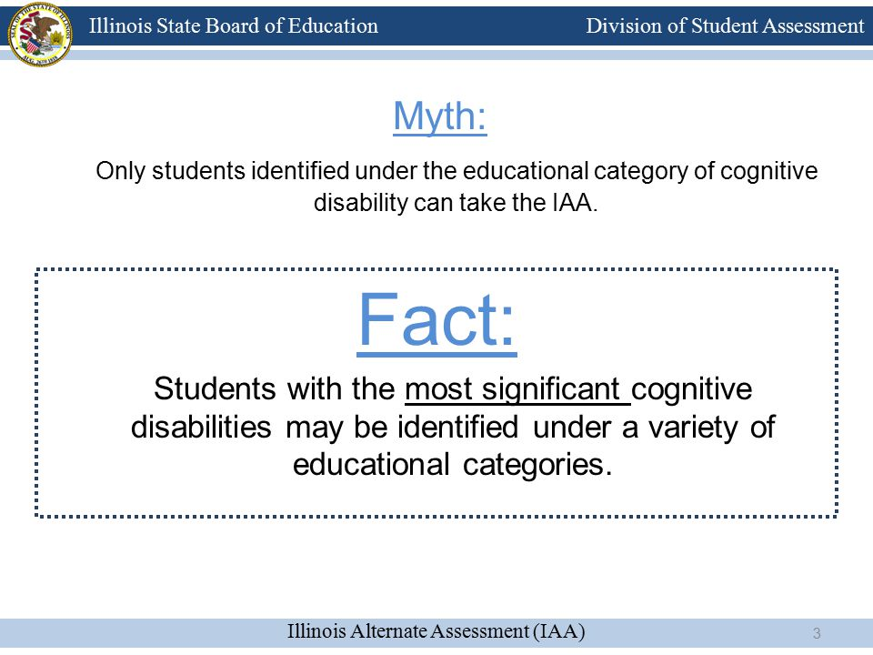 Division of Student Assessment Illinois Alternate Assessment (IAA) Illinois State Board of Education Myth: Only students identified under the educational category of cognitive disability can take the IAA.
