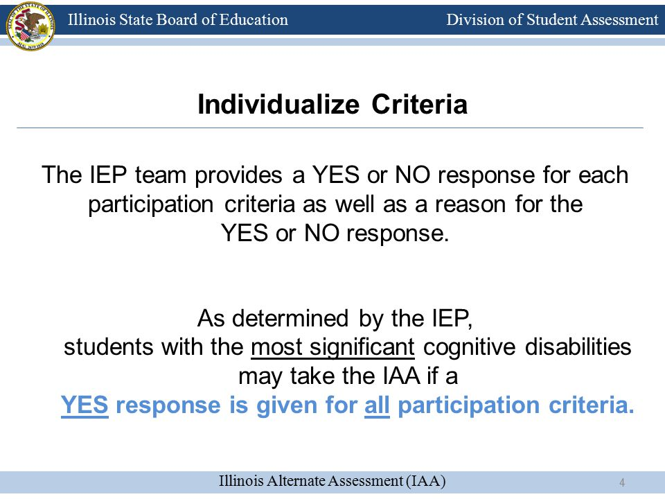 Division of Student Assessment Illinois Alternate Assessment (IAA) Illinois State Board of Education 4 Individualize Criteria The IEP team provides a YES or NO response for each participation criteria as well as a reason for the YES or NO response.