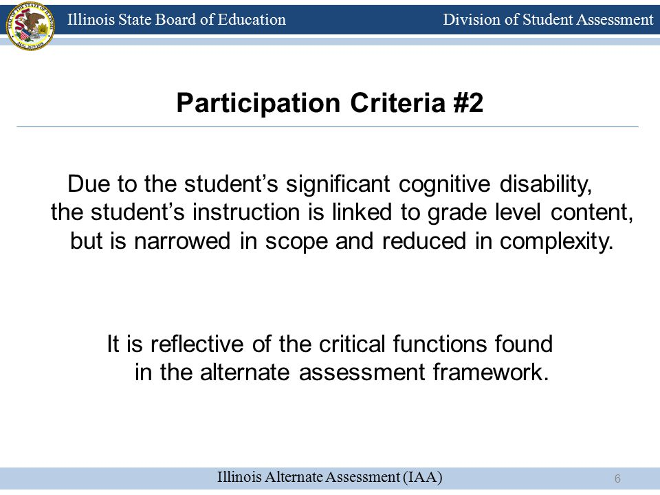 Division of Student Assessment Illinois Alternate Assessment (IAA) Illinois State Board of Education Due to the student's significant cognitive disability, the student's instruction is linked to grade level content, but is narrowed in scope and reduced in complexity.