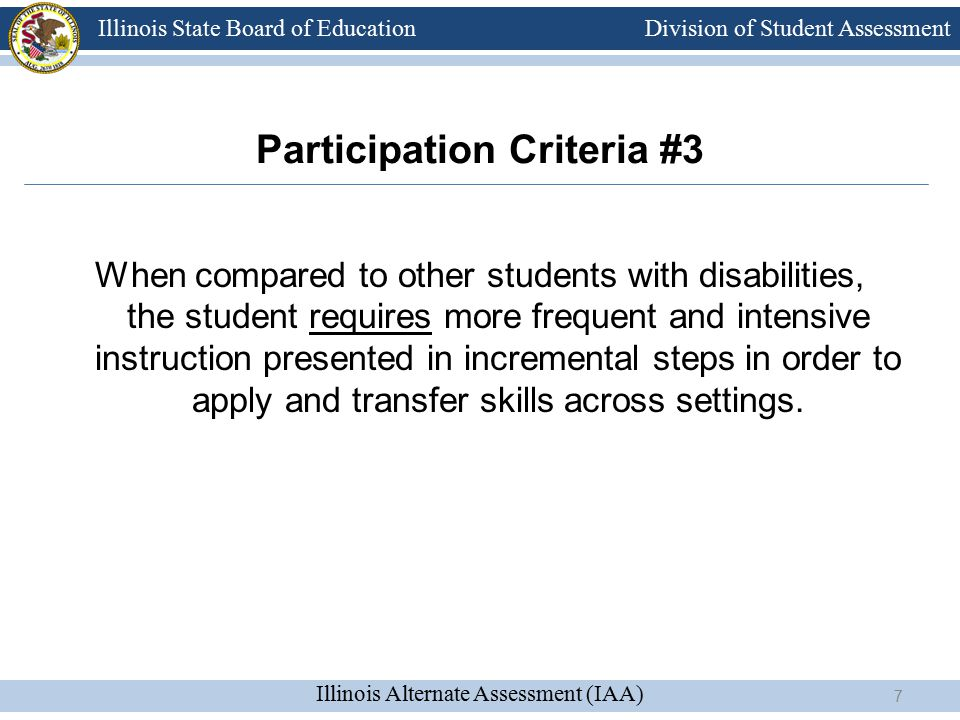 Division of Student Assessment Illinois Alternate Assessment (IAA) Illinois State Board of Education When compared to other students with disabilities, the student requires more frequent and intensive instruction presented in incremental steps in order to apply and transfer skills across settings.