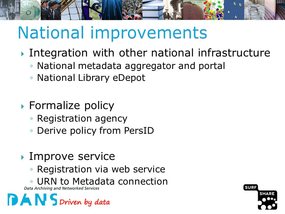  Integration with other national infrastructure ◦National metadata aggregator and portal ◦National Library eDepot  Formalize policy ◦Registration agency ◦Derive policy from PersID  Improve service ◦Registration via web service ◦URN to Metadata connection