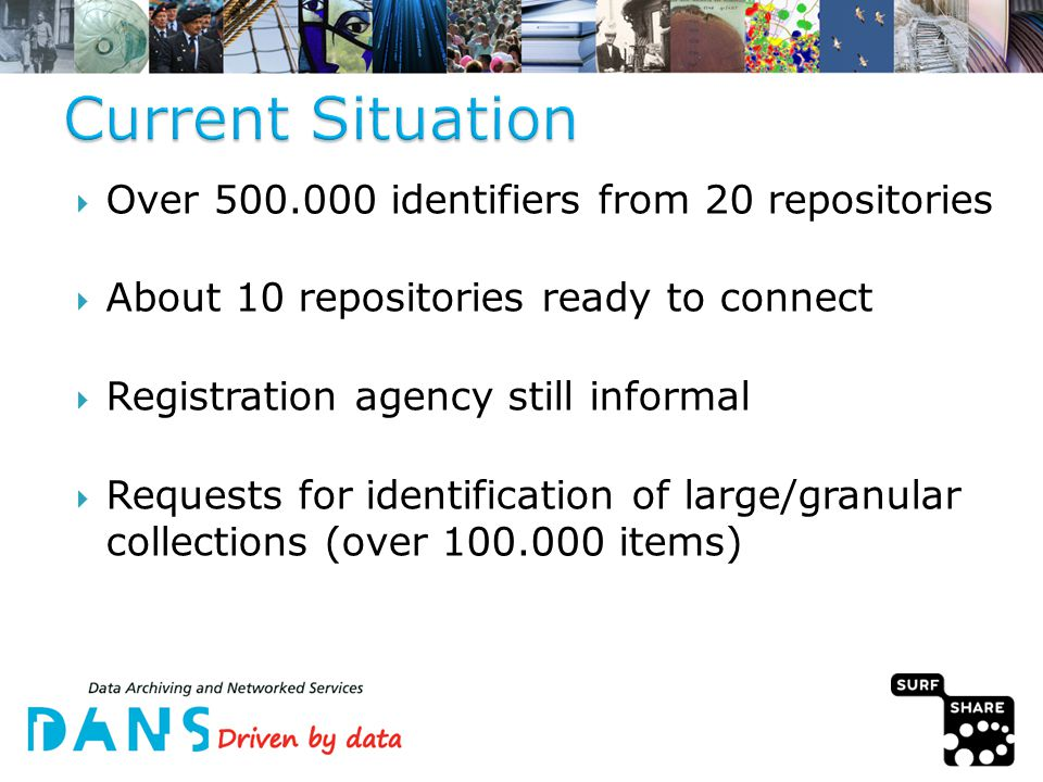  Over 500.000 identifiers from 20 repositories  About 10 repositories ready to connect  Registration agency still informal  Requests for identification of large/granular collections (over 100.000 items)