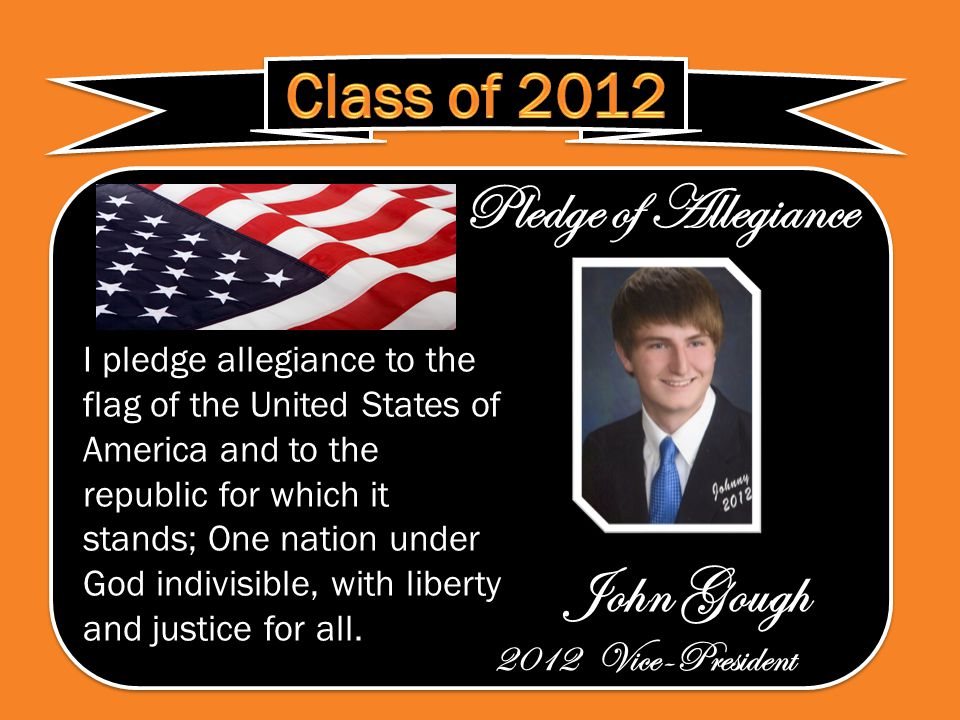Pledge of Allegiance John Gough 2012 Vice-President Pledge of Allegiance John Gough 2012 Vice-President I pledge allegiance to the flag of the United States of America and to the republic for which it stands; One nation under God indivisible, with liberty and justice for all.