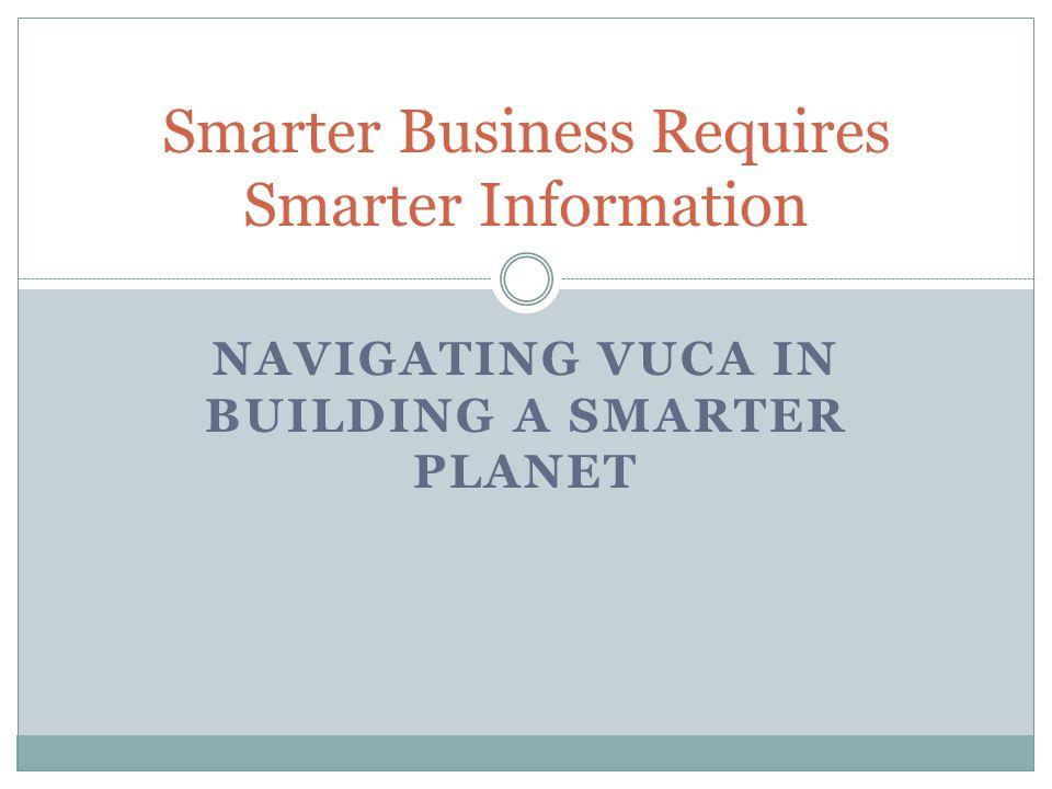 NAVIGATING VUCA IN BUILDING A SMARTER PLANET Smarter Business Requires Smarter Information