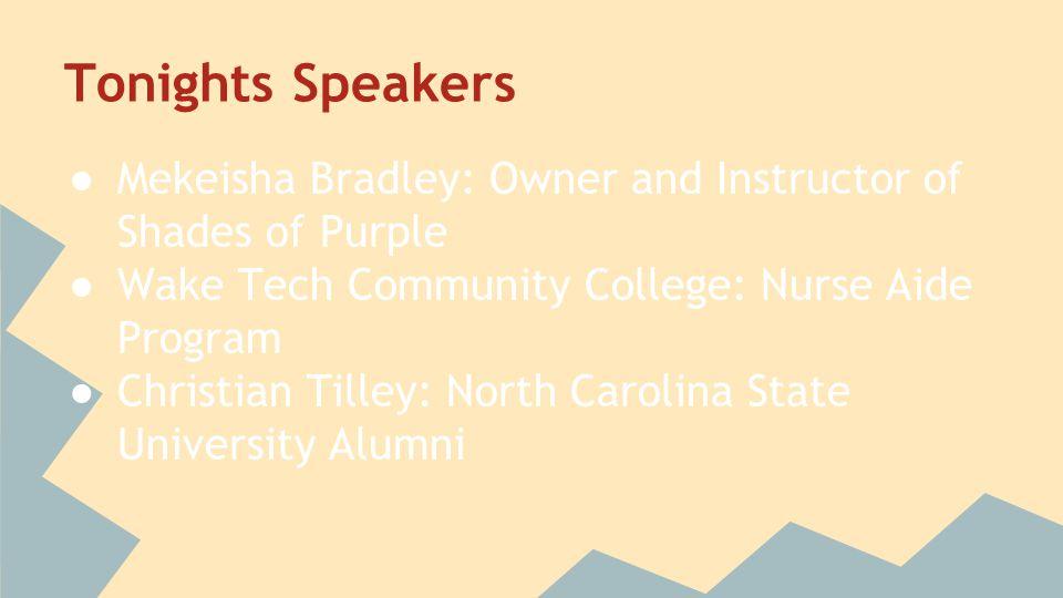 Tonights Speakers ● Mekeisha Bradley: Owner and Instructor of Shades of Purple ● Wake Tech Community College: Nurse Aide Program ● Christian Tilley: N